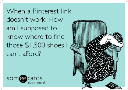 When a Pinterest link doesn't work. How am I supposed to know where to find those $1,500 shoes I can't afford?