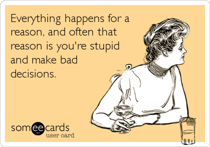 Everything happens for a reason, and often that reason is you're stupid and make bad decisions.