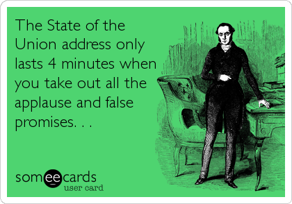 The State of the Union address only lasts 4 minutes when you take out all the applause and false promises. . .