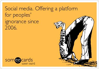Social media. Offering a platform for peoples' ignorance since 2006.