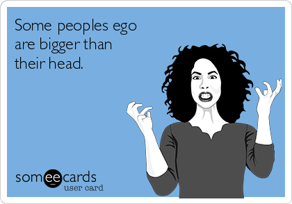 Some peoples ego are bigger than their head.