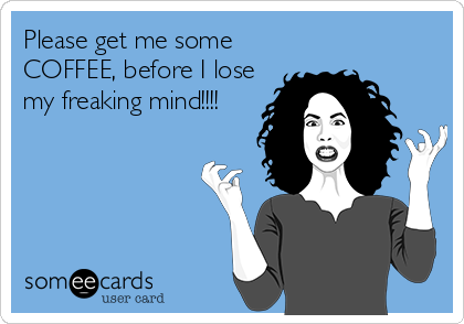 Please get me some COFFEE, before I lose my freaking mind!!!!