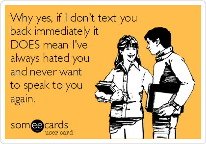 Why yes, if I don't text you back immediately it DOES mean I've always hated you and never want to speak to you again.