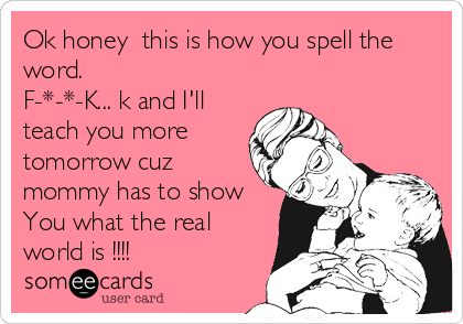 Ok honey  this is how you spell the  word.  F-*-*-K... k and I'll teach you more tomorrow cuz mommy has to show  You what the real%