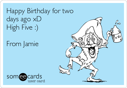 Happy Birthday for two days ago xD High Five :)  From Jamie