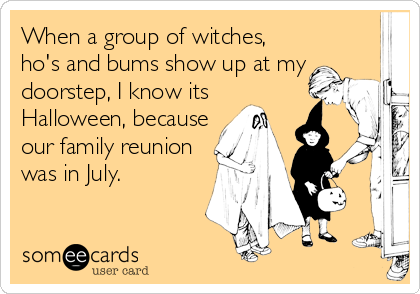When a group of witches, ho's and bums show up at my doorstep, I know its Halloween, because our family reunion was in July.
