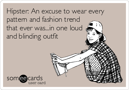 Hipster: An excuse to wear every pattern and fashion trend that ever was...in one loud and blinding outfit