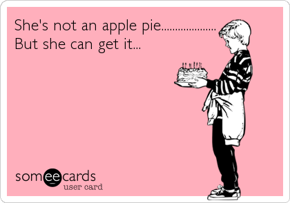 She's not an apple pie.................... But she can get it...