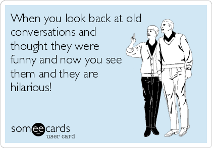 When you look back at old conversations and thought they were funny and now you see them and they are hilarious!