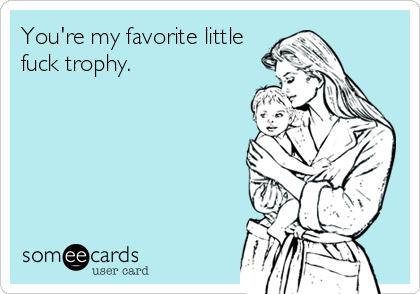 You're my favorite little fuck trophy.