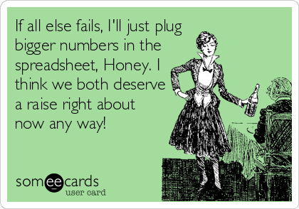 If all else fails, I'll just plug bigger numbers in the spreadsheet, Honey. I think we both deserve a raise right about now any way!