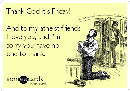 Thank God it's Friday!   And to my atheist friends, I love you, and I'm sorry you have no one to thank.
