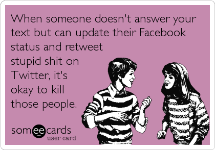 When someone doesn't answer your text but can update their Facebook status and retweet stupid shit on Twitter, it's okay to kill those people.