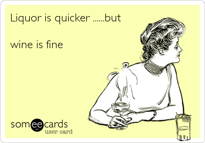 Liquor is quicker ......but   wine is fine