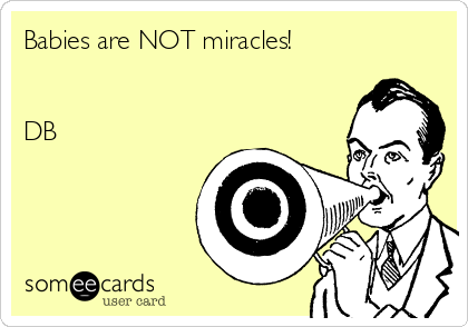 Babies are NOT miracles!   DB
