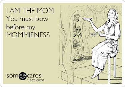 I AM THE MOM You must bow  before my MOMMIENESS
