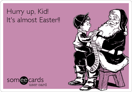Hurry up, Kid!  It's almost Easter!!