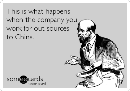 This is what happens when the company you work for out sources to China.