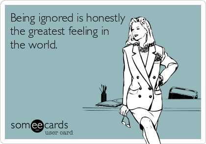 Being ignored is honestly the greatest feeling in the world.