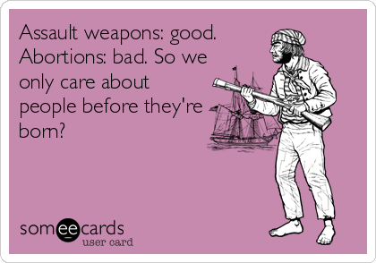Assault weapons: good. Abortions: bad. So we only care about people before they're born?