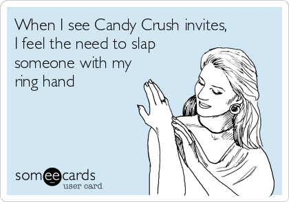 When I see Candy Crush invites,I feel the need to slapsomeone with myring hand