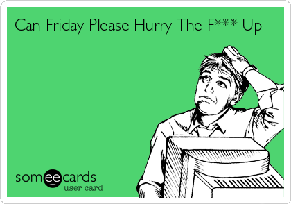 Can Friday Please Hurry The F*** Up