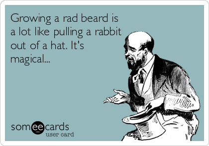 Growing a rad beard is a lot like pulling a rabbit out of a hat. It's magical...
