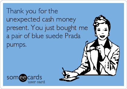 Thank you for the unexpected cash money present. You just bought me a pair of blue suede Prada pumps.