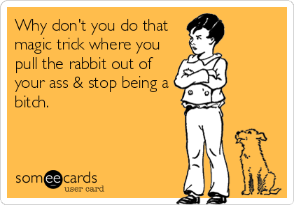 Why don't you do that magic trick where you pull the rabbit out of your ass & stop being a bitch.