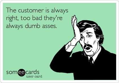 The customer is always right, too bad they're always dumb asses.
