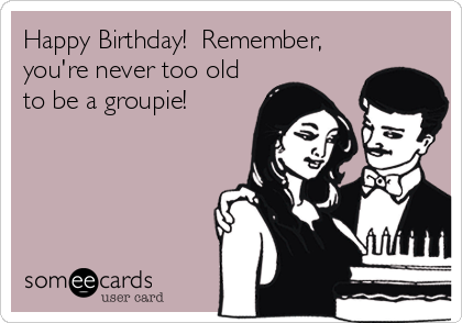 Happy Birthday!  Remember, you're never too old to be a groupie!