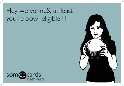 Hey wolverineS, at least you're bowl eligible ! ! !