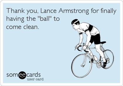 """Thank you, Lance Armstrong for finally having the """"ball"""" to come clean."""