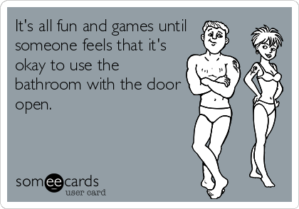 It's all fun and games until  someone feels that it's okay to use the bathroom with the door open.