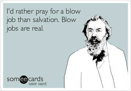 I'd rather pray for a blow job than salvation. Blow jobs are real.