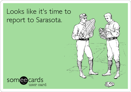 Looks like it's time to report to Sarasota.