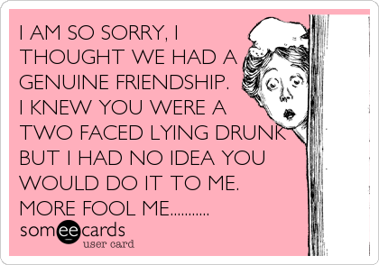 I AM SO SORRY, I THOUGHT WE HAD A GENUINE FRIENDSHIP. I KNEW YOU WERE A TWO FACED LYING DRUNK  BUT I HAD NO IDEA YOU WOULD DO IT%