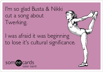 I'm so glad Busta & Nikki cut a song about Twerking.  I was afraid it was beginning to lose it's cultural significance.