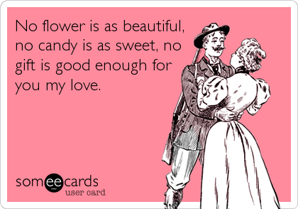 No flower is as beautiful, no candy is as sweet, no gift is good enough for you my love.