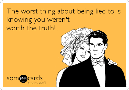The worst thing about being lied to is knowing you weren't worth the truth!