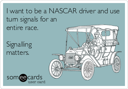 I want to be a NASCAR driver and use turn signals for an entire race.  Signalling matters.