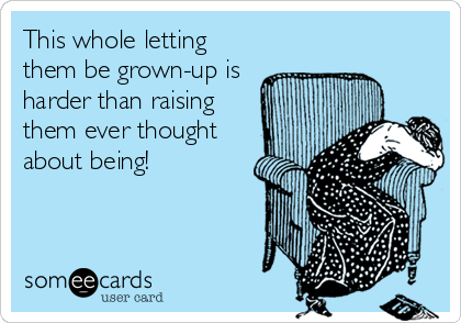 This whole letting them be grown-up is harder than raising them ever thought about being!