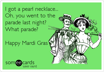 I got a pearl necklace... Oh, you went to the  parade last night? What parade?  Happy Mardi Gras