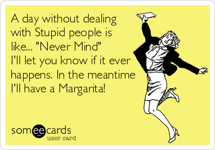 """A day without dealing with Stupid people is like... """"Never Mind""""  I'll let you know if it ever happens. In the meantime I'll have a Margarita!"""