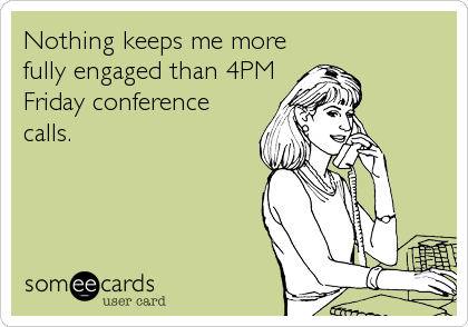 Nothing keeps me more fully engaged than 4PM Friday conference calls.