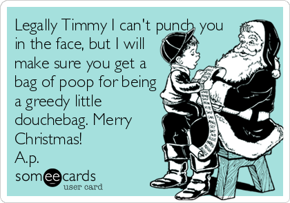 Legally Timmy I can't punch you in the face, but I will make sure you get a bag of poop for being a greedy little douchebag. Merry Christmas!  A.p.