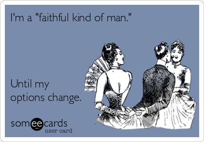 "I'm a ""faithful kind of man.""                                             Until my options change."