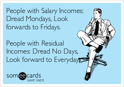 People with Salary Incomes: Dread Mondays, Look forwards to Fridays.  People with Residual Incomes: Dread No Days, Look forward to Everyday