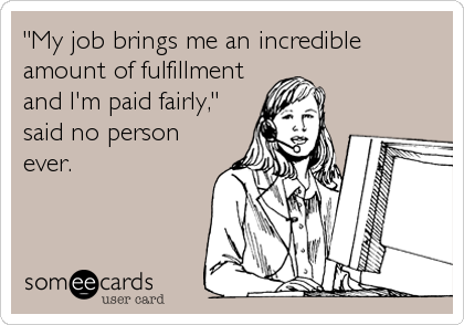 """My job brings me an incredible amount of fulfillment and I'm paid fairly,"" said no person ever."