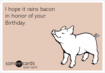 I hope it rains bacon  in honor of your  Birthday.